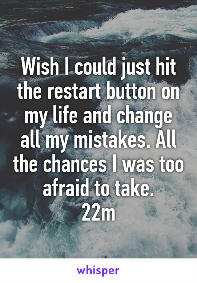 Wish I could just hit the restart button on my life and change all my mistakes. All the chances I was too afraid to take. 22m