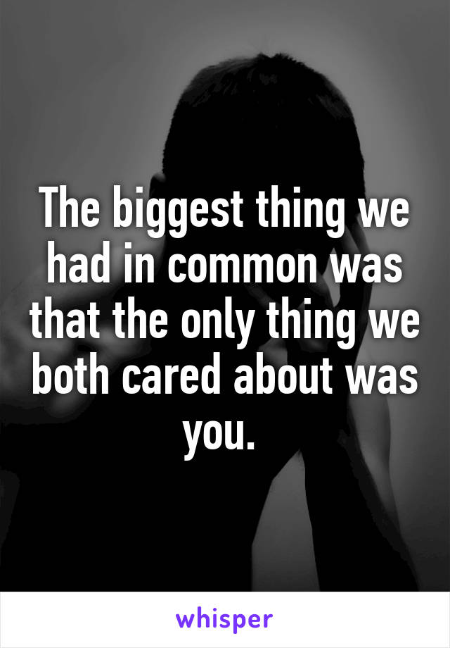 The biggest thing we had in common was that the only thing we both cared about was you.
