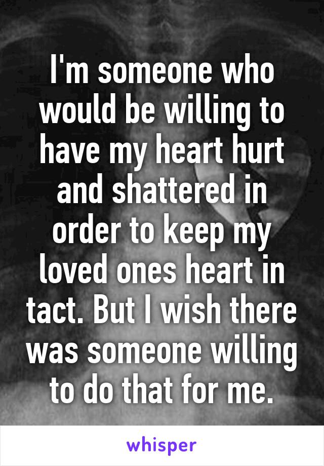 I'm someone who would be willing to have my heart hurt and shattered in order to keep my loved ones heart in tact. But I wish there was someone willing to do that for me.