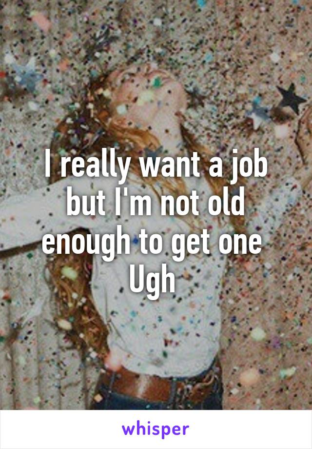 I really want a job but I'm not old enough to get one  Ugh