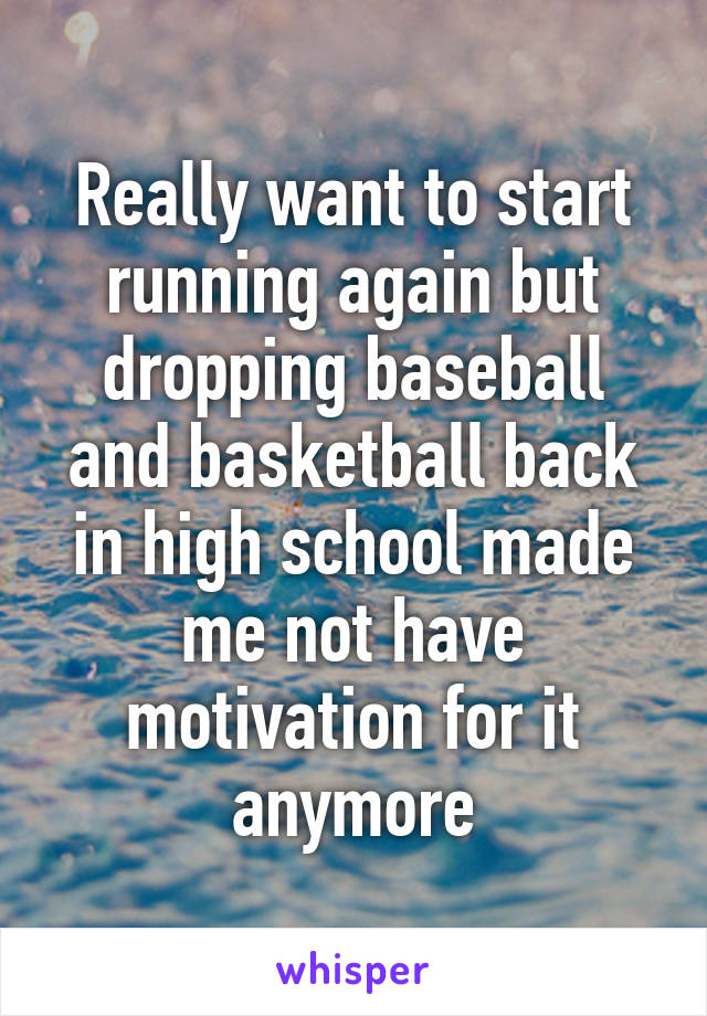 Really want to start running again but dropping baseball and basketball back in high school made me not have motivation for it anymore