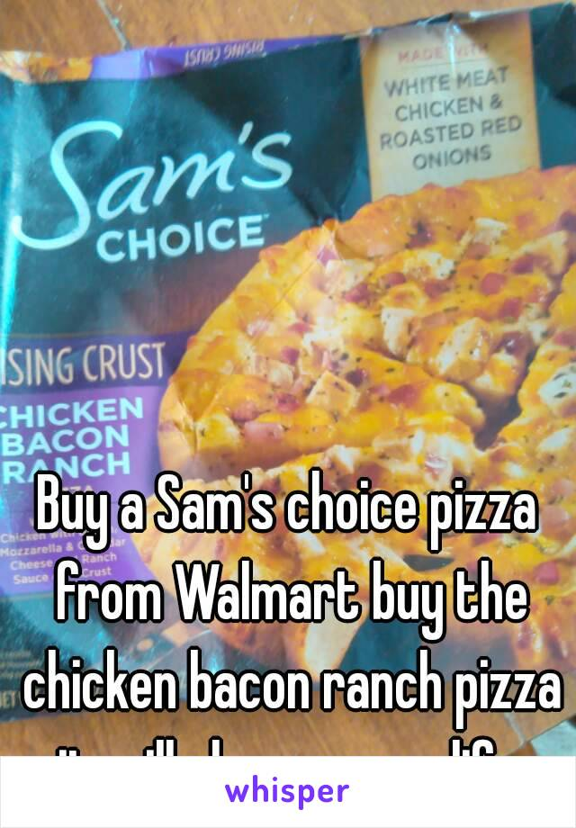 Buy a Sam's choice pizza from Walmart buy the chicken bacon ranch pizza it will change your life