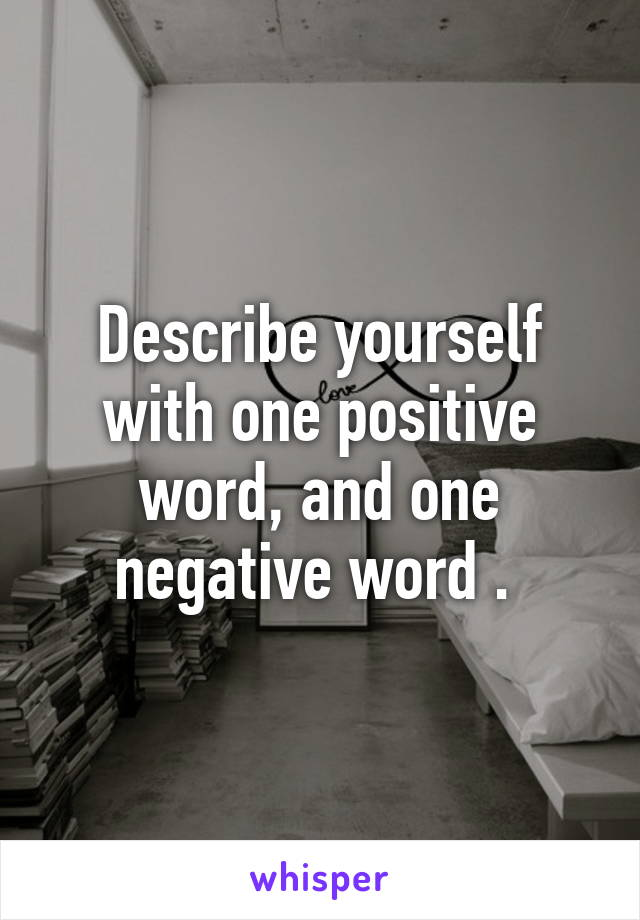 Describe yourself with one positive word, and one negative word .