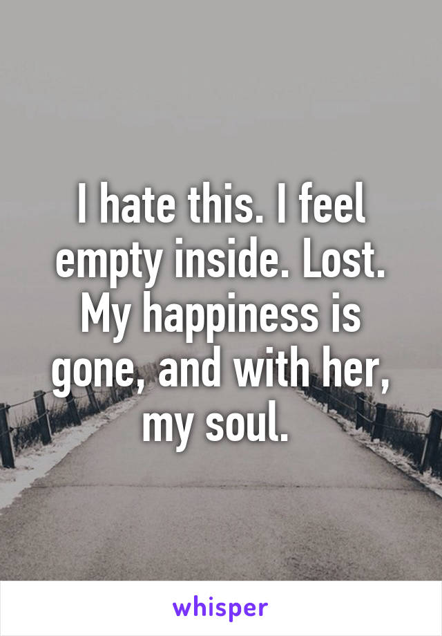 I hate this. I feel empty inside. Lost. My happiness is gone, and with her, my soul.
