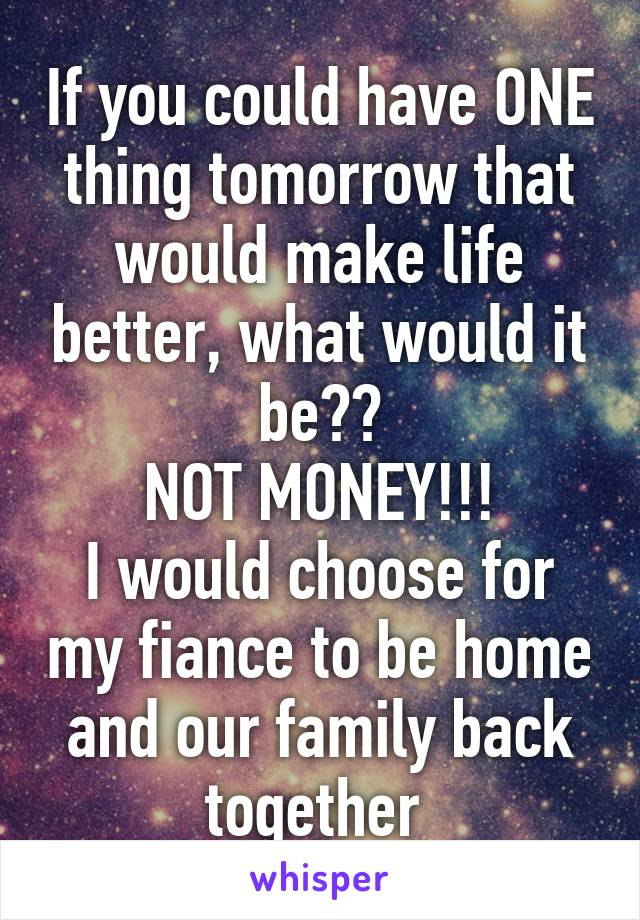 If you could have ONE thing tomorrow that would make life better, what would it be?? NOT MONEY!!! I would choose for my fiance to be home and our family back together