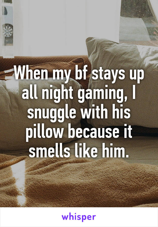 When my bf stays up all night gaming, I snuggle with his pillow because it smells like him.