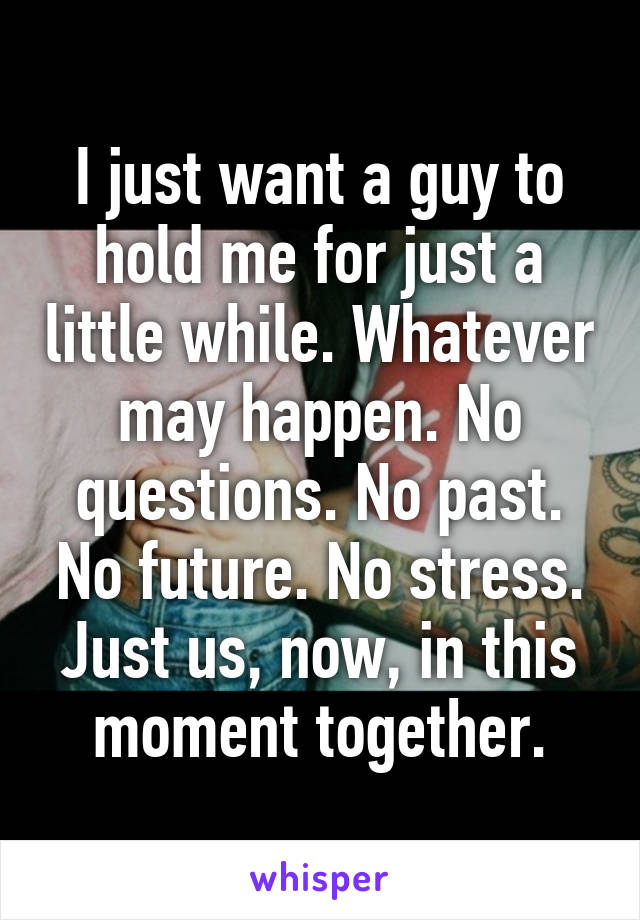 I just want a guy to hold me for just a little while. Whatever may happen. No questions. No past. No future. No stress. Just us, now, in this moment together.