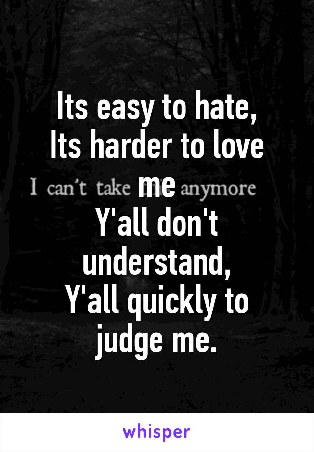 Its easy to hate, Its harder to love me Y'all don't understand, Y'all quickly to judge me.