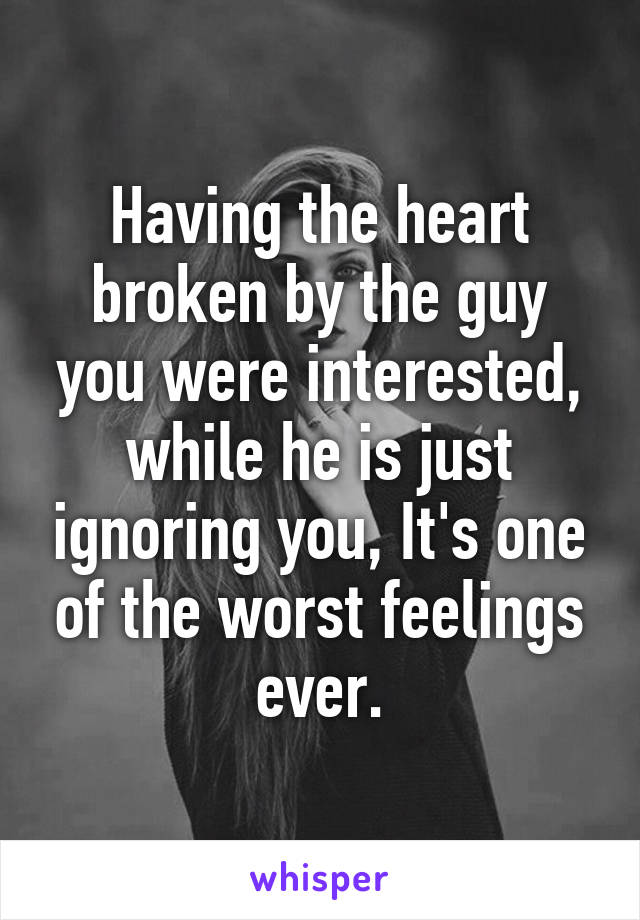 Having the heart broken by the guy you were interested, while he is just ignoring you, It's one of the worst feelings ever.