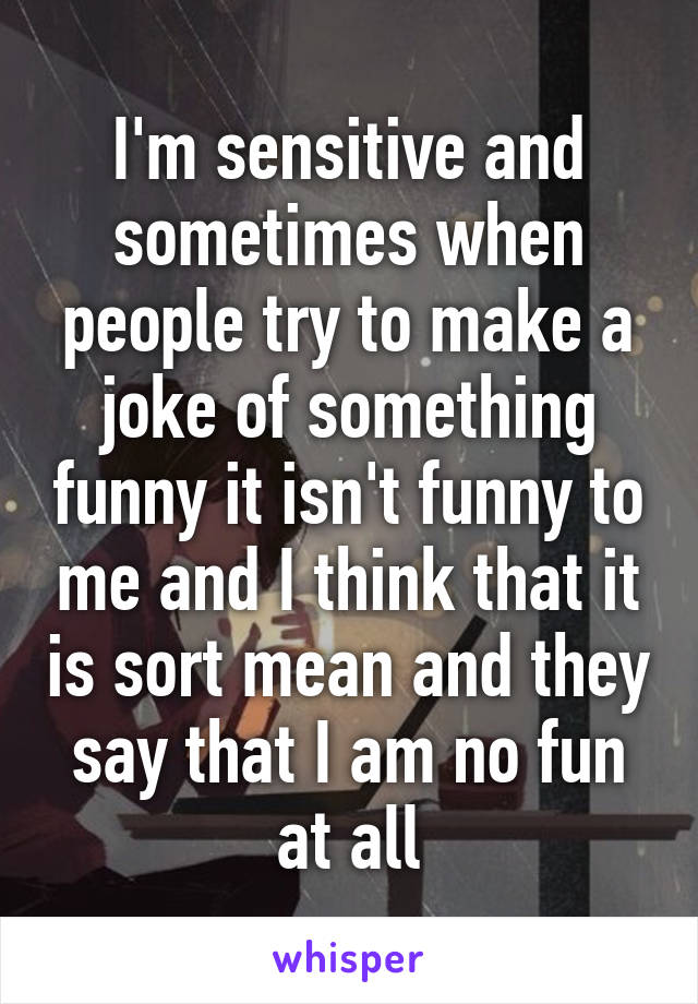 I'm sensitive and sometimes when people try to make a joke of something funny it isn't funny to me and I think that it is sort mean and they say that I am no fun at all
