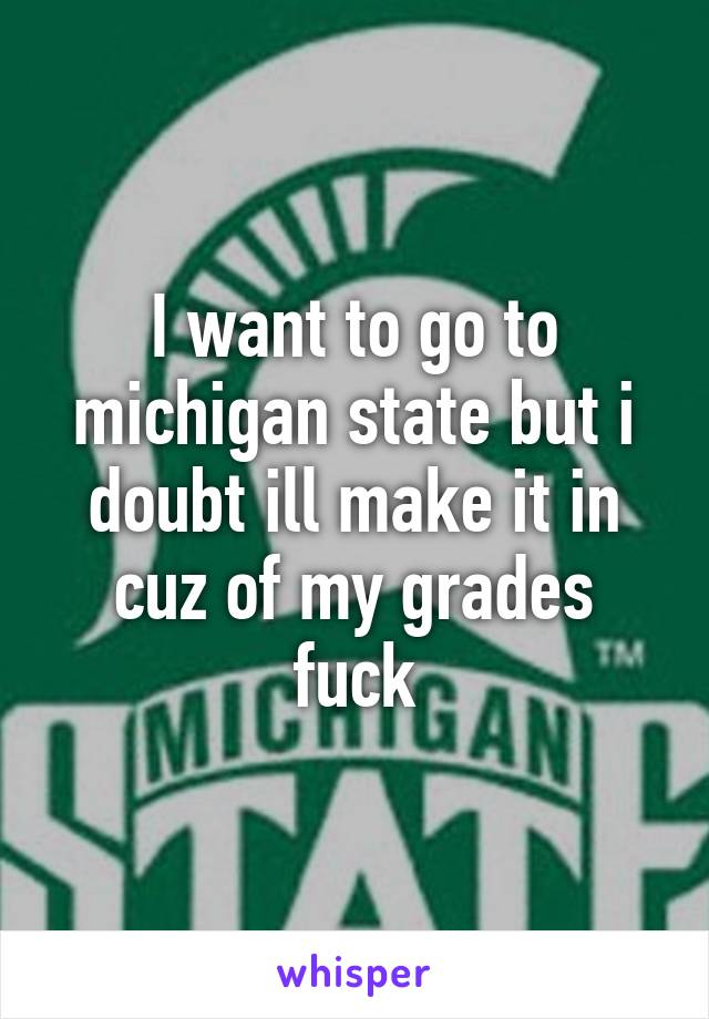 I want to go to michigan state but i doubt ill make it in cuz of my grades fuck