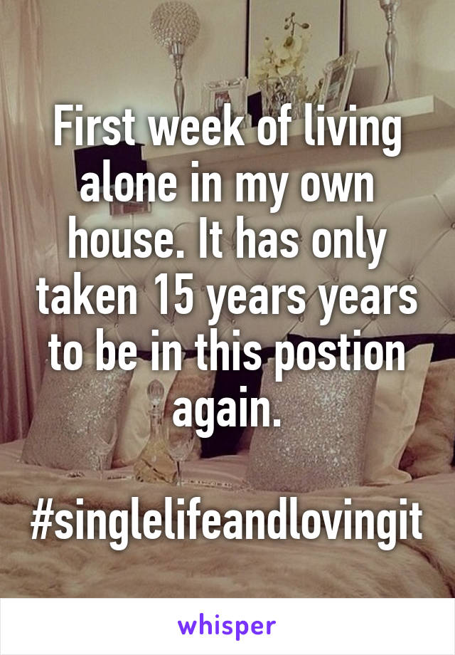 First week of living alone in my own house. It has only taken 15 years years to be in this postion again.  #singlelifeandlovingit