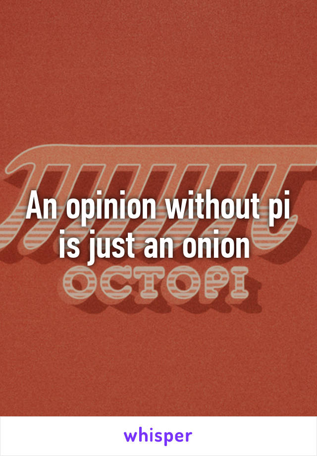 An opinion without pi is just an onion