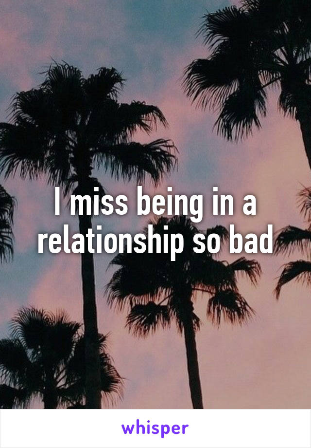 I miss being in a relationship so bad