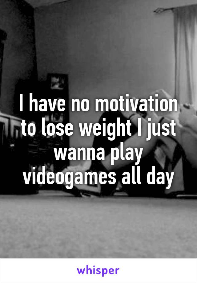 I have no motivation to lose weight I just wanna play videogames all day