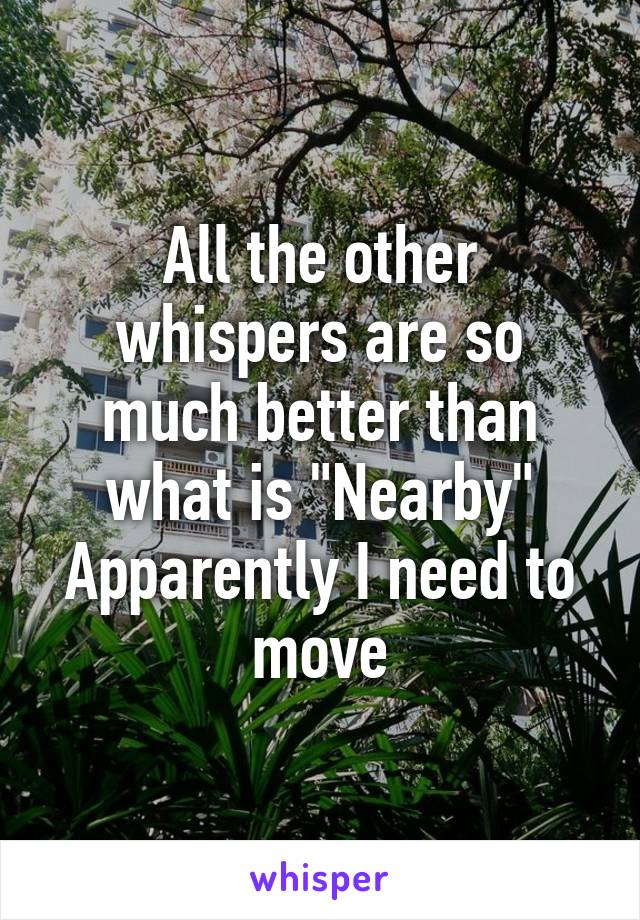"""All the other whispers are so much better than what is """"Nearby"""" Apparently I need to move"""