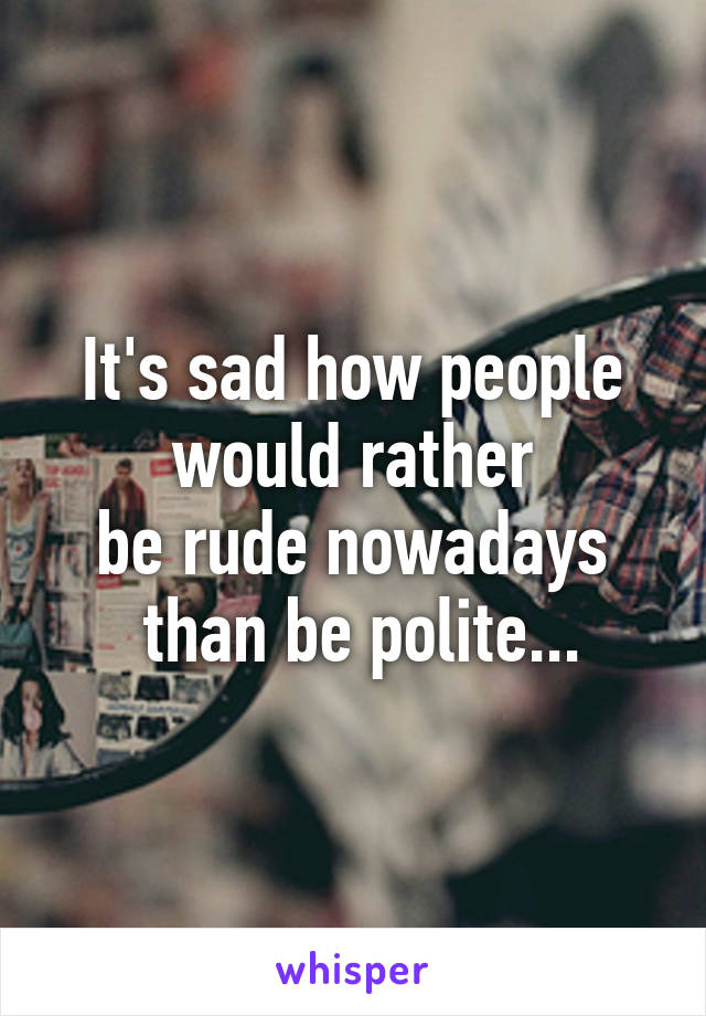 It's sad how people  would rather  be rude nowadays  than be polite...
