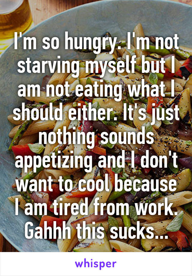 I'm so hungry. I'm not starving myself but I am not eating what I should either. It's just nothing sounds appetizing and I don't want to cool because I am tired from work. Gahhh this sucks...