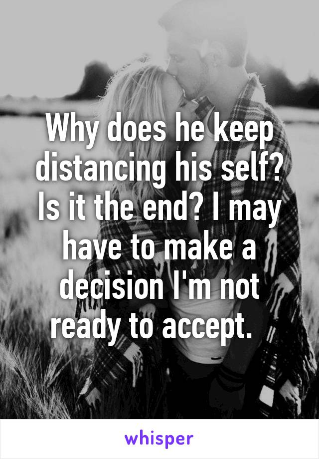 Why does he keep distancing his self? Is it the end? I may have to make a decision I'm not ready to accept.