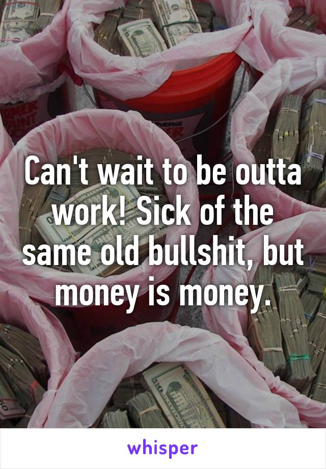 Can't wait to be outta work! Sick of the same old bullshit, but money is money.