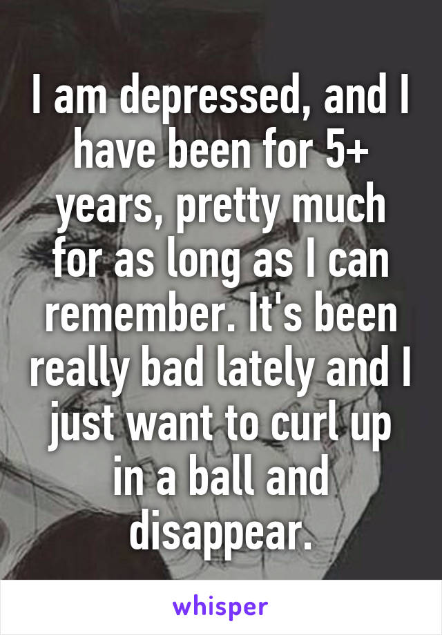 I am depressed, and I have been for 5+ years, pretty much for as long as I can remember. It's been really bad lately and I just want to curl up in a ball and disappear.