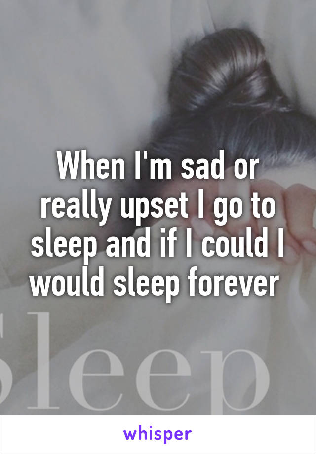 When I'm sad or really upset I go to sleep and if I could I would sleep forever