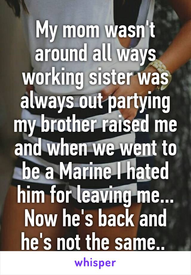 My mom wasn't around all ways working sister was always out partying my brother raised me and when we went to be a Marine I hated him for leaving me... Now he's back and he's not the same..
