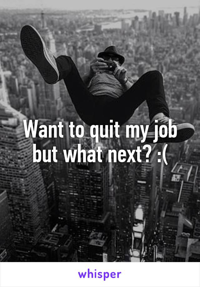 Want to quit my job but what next? :(