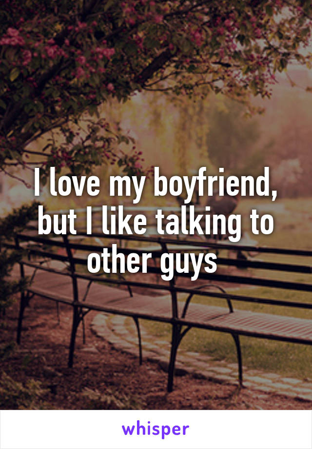 I love my boyfriend, but I like talking to other guys