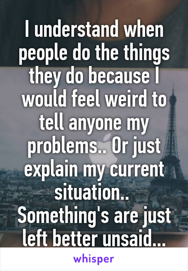 I understand when people do the things they do because I would feel weird to tell anyone my problems.. Or just explain my current situation..  Something's are just left better unsaid...