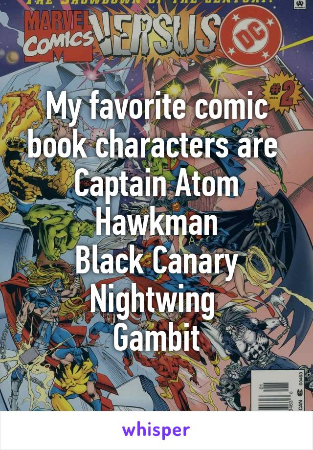 My favorite comic book characters are  Captain Atom Hawkman Black Canary Nightwing  Gambit