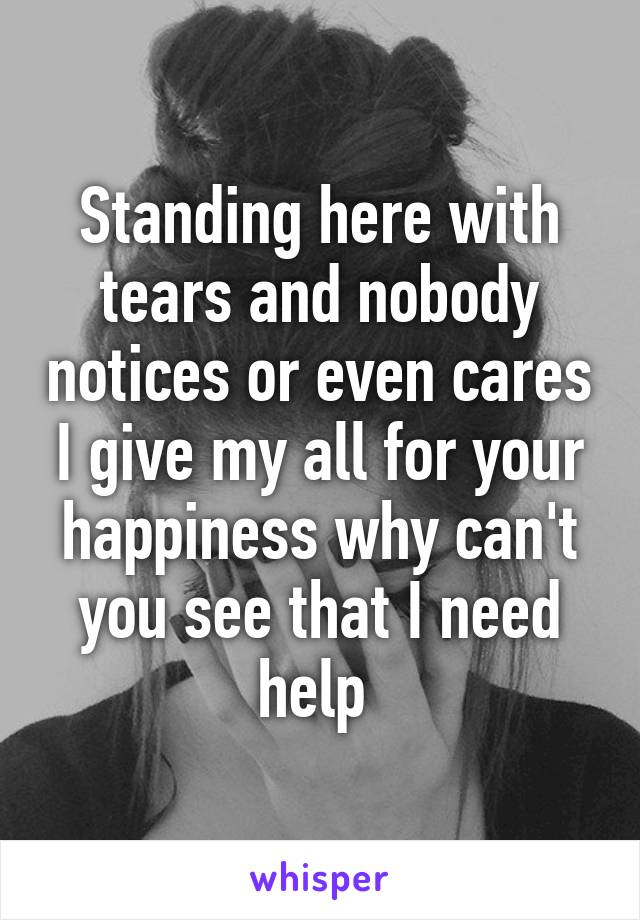 Standing here with tears and nobody notices or even cares I give my all for your happiness why can't you see that I need help