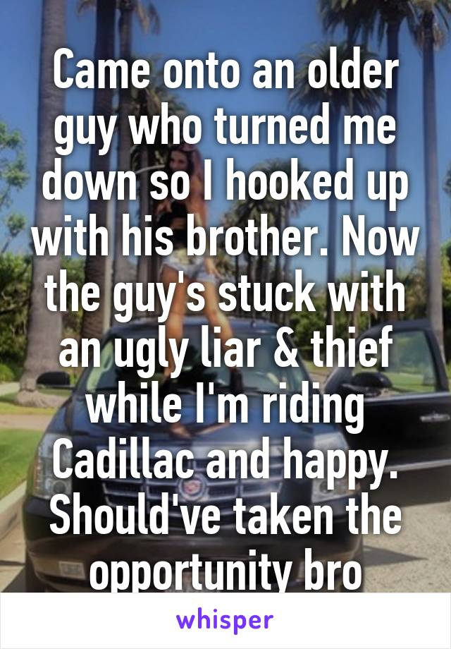 Came onto an older guy who turned me down so I hooked up with his brother. Now the guy's stuck with an ugly liar & thief while I'm riding Cadillac and happy. Should've taken the opportunity bro