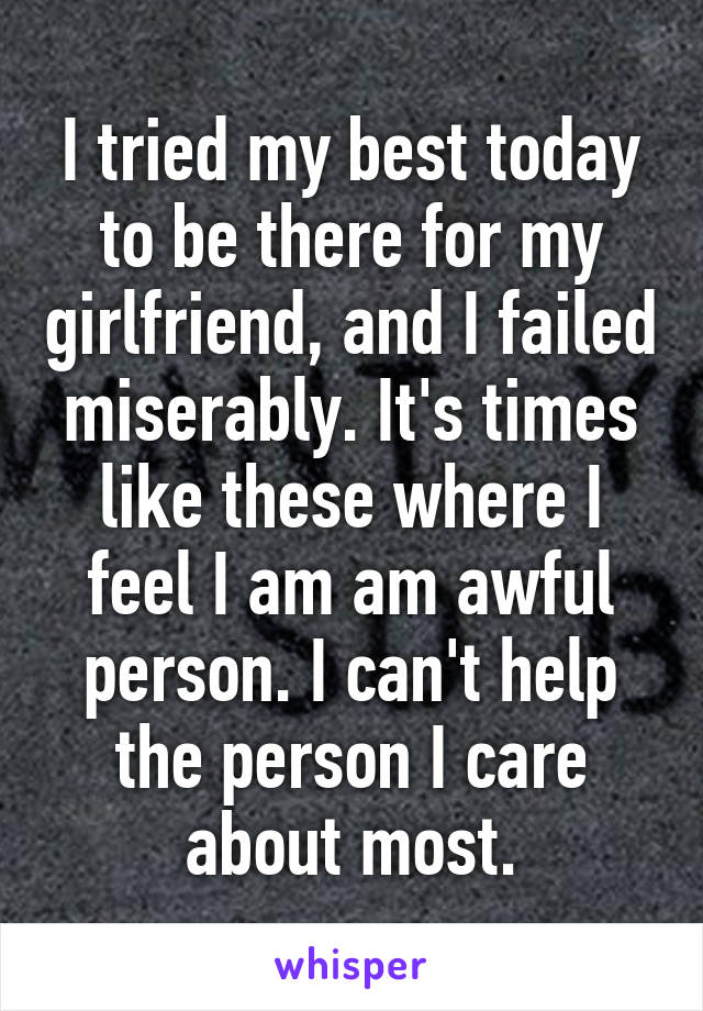 I tried my best today to be there for my girlfriend, and I failed miserably. It's times like these where I feel I am am awful person. I can't help the person I care about most.
