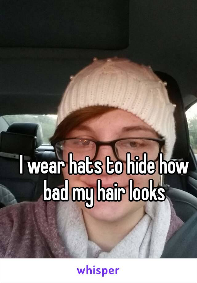 I wear hats to hide how bad my hair looks