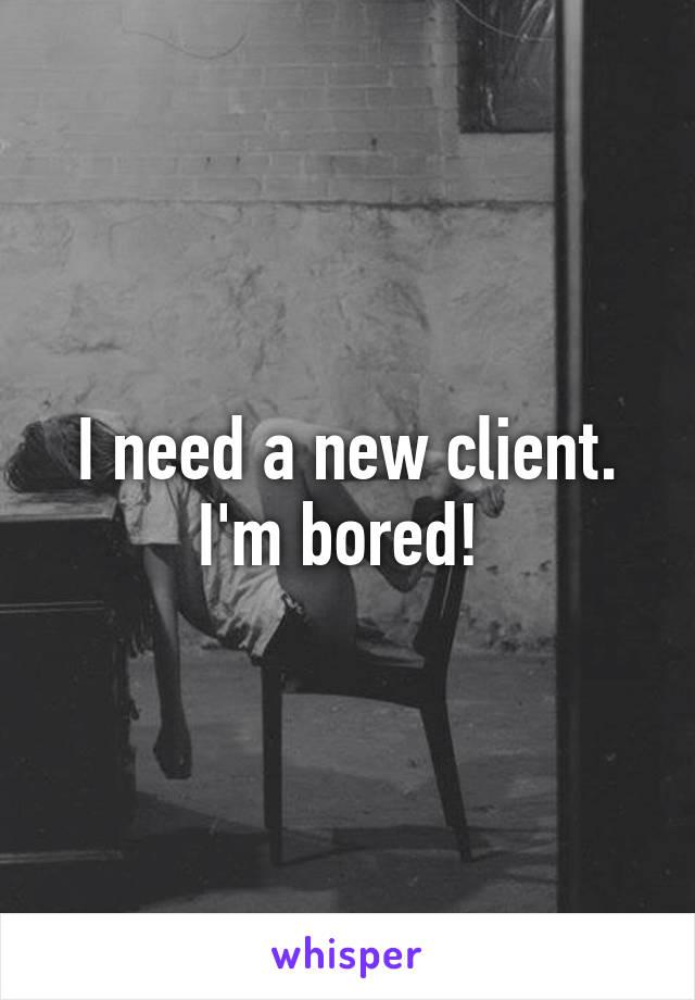 I need a new client. I'm bored!