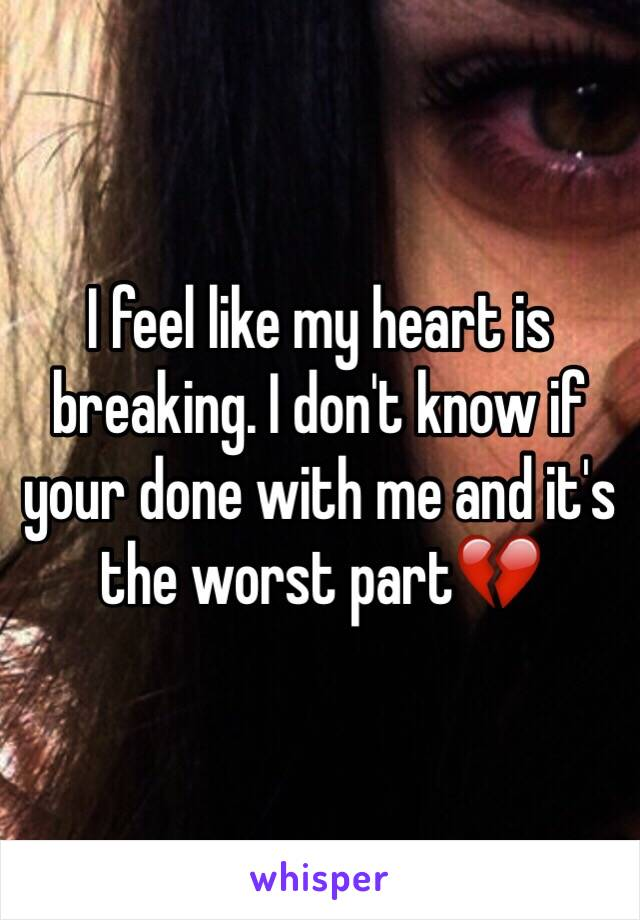 I feel like my heart is breaking. I don't know if your done with me and it's the worst part💔