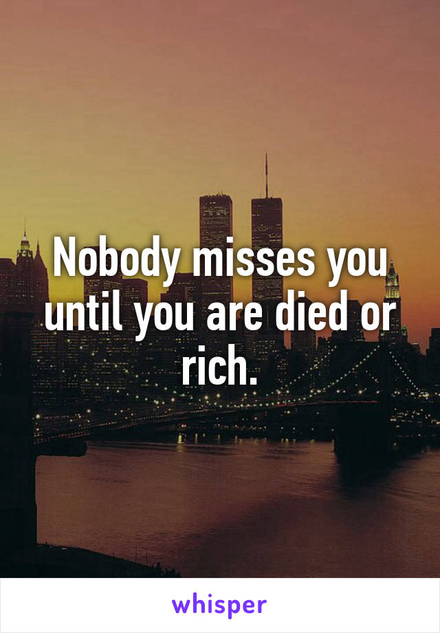 Nobody misses you until you are died or rich.