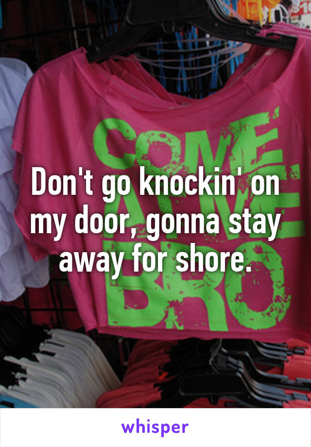 Don't go knockin' on my door, gonna stay away for shore.