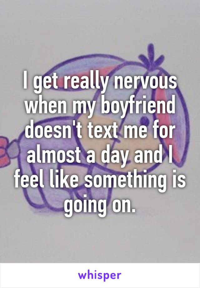 I get really nervous when my boyfriend doesn't text me for almost a day and I feel like something is going on.