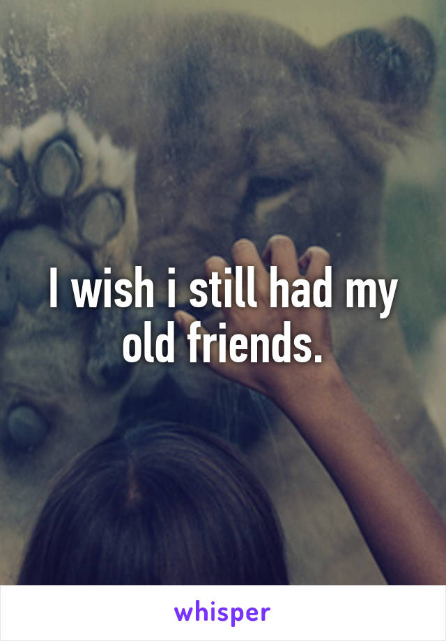 I wish i still had my old friends.