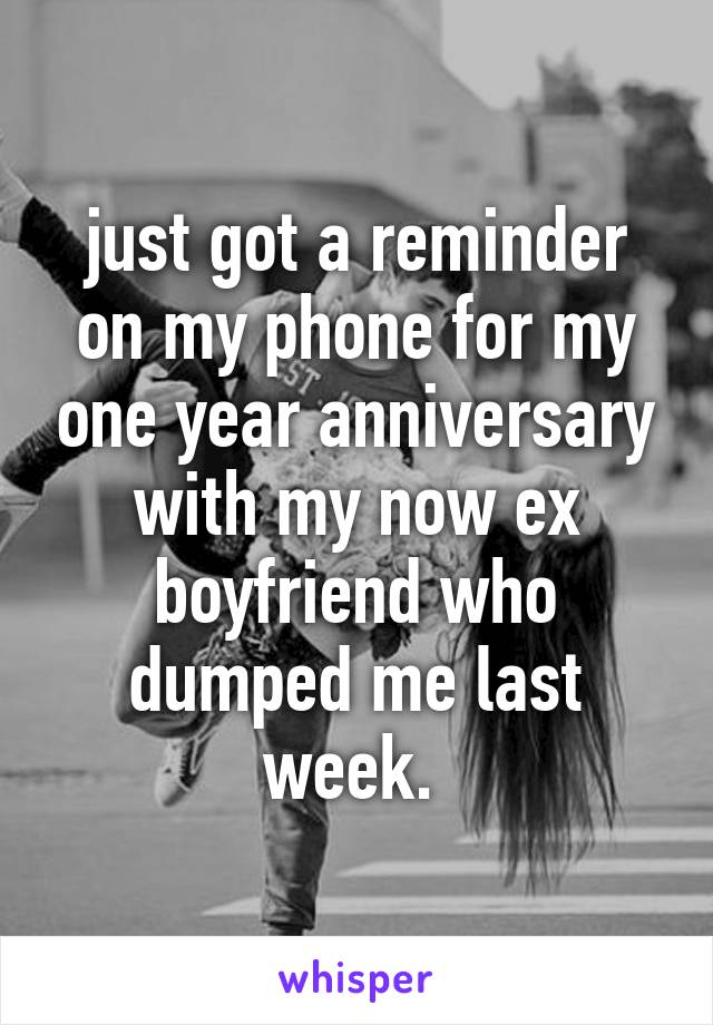 just got a reminder on my phone for my one year anniversary with my now ex boyfriend who dumped me last week.
