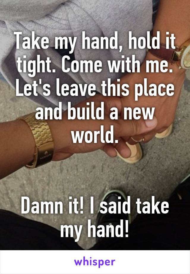 Take my hand, hold it tight. Come with me. Let's leave this place and build a new world.   Damn it! I said take my hand!