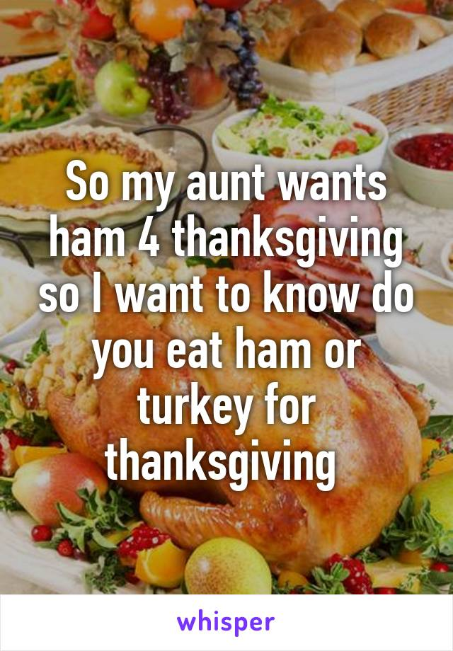So my aunt wants ham 4 thanksgiving so I want to know do you eat ham or turkey for thanksgiving
