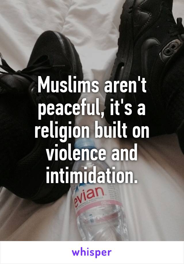 Muslims aren't peaceful, it's a religion built on violence and intimidation.
