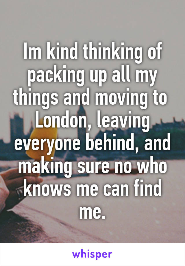 Im kind thinking of packing up all my things and moving to  London, leaving everyone behind, and making sure no who knows me can find me.