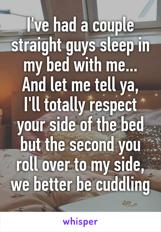 I've had a couple straight guys sleep in my bed with me... And let me tell ya, I'll totally respect your side of the bed but the second you roll over to my side, we better be cuddling