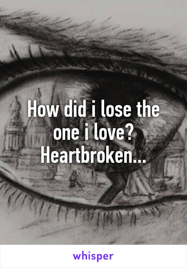 How did i lose the one i love? Heartbroken...