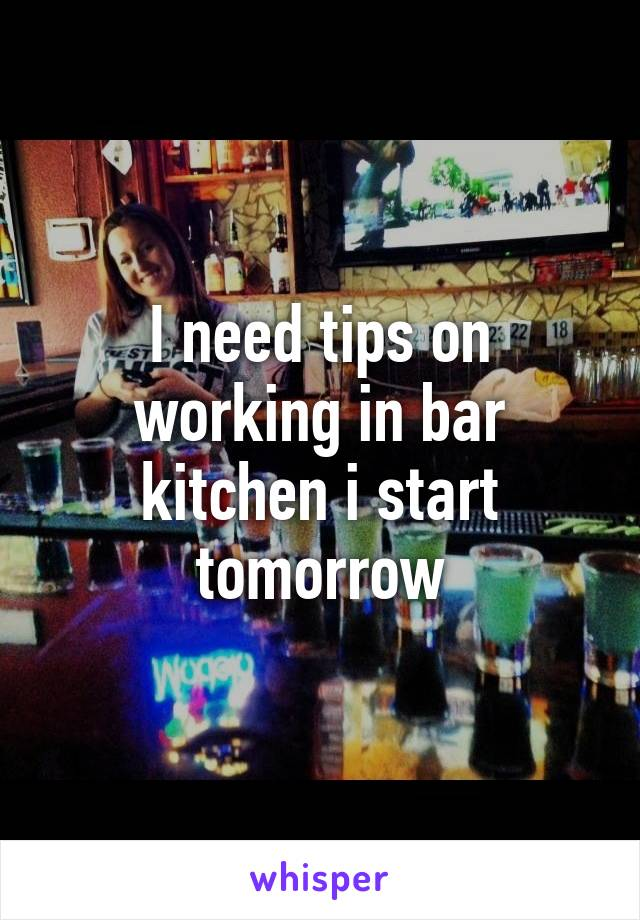 I need tips on working in bar kitchen i start tomorrow