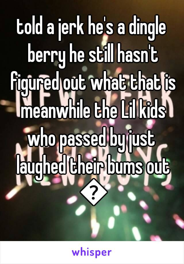 told a jerk he's a dingle berry he still hasn't figured out what that is meanwhile the Lil kids who passed by just  laughed their bums out 😂